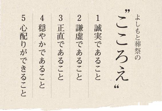 よしもと葬祭の「こころえ」 1.誠実であること 2.謙虚であること 3.正直であること 4.穏やかであること 5.心配りができること
