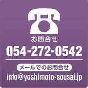 お問合せ 054-272-0542 / メールでのお問合せ info@yoshimoto-sousai.jp